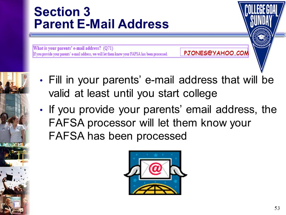 53 Section 3 Parent E-Mail Address Fill in your parents e-mail address that will be valid at least until you start college If you provide your parents