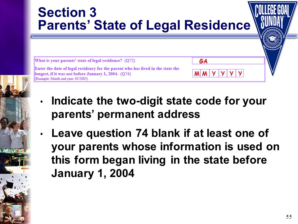 55 Section 3 Parents State of Legal Residence Indicate the two-digit state code for your parents permanent address Leave question 74 blank if at least