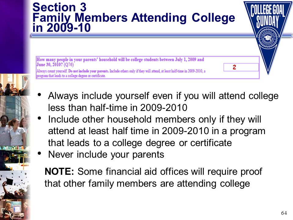 64 Section 3 Family Members Attending College in 2009-10 NOTE: Some financial aid offices will require proof that other family members are attending c