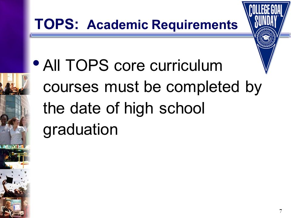 7 TOPS: Academic Requirements All TOPS core curriculum courses must be completed by the date of high school graduation