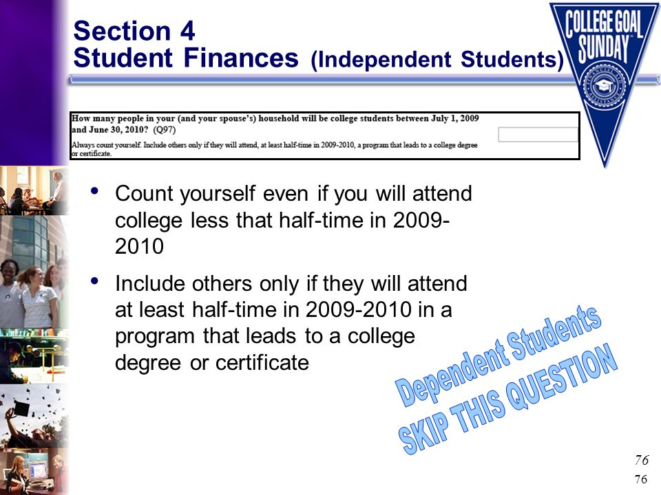 76 Section 4 Student Finances (Independent Students) Count yourself even if you will attend college less that half-time in 2009- 2010 Include others o