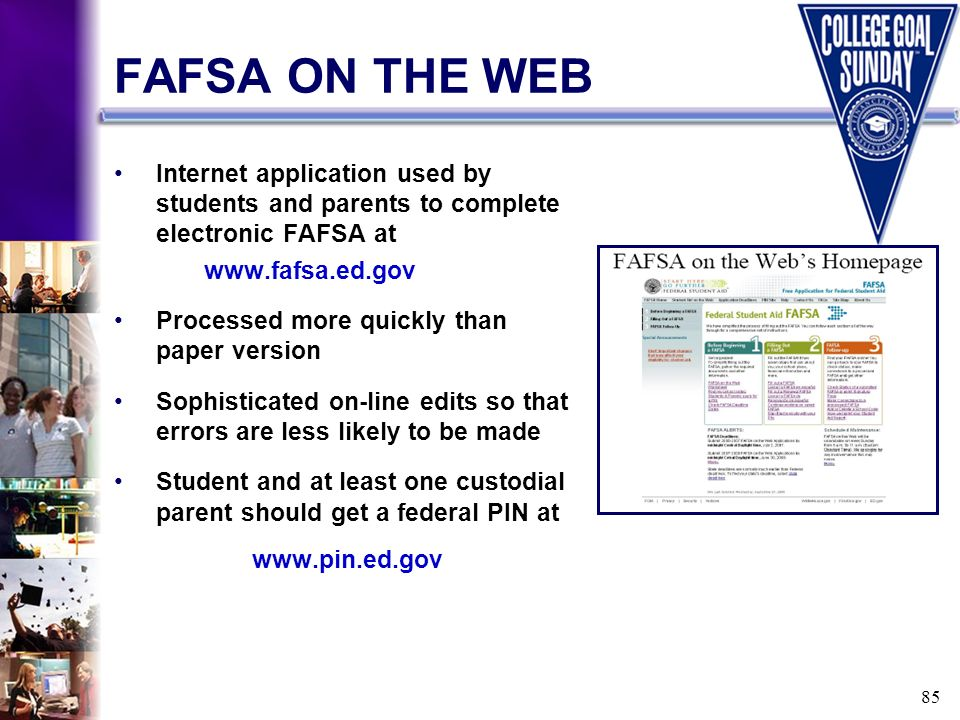 85 FAFSA ON THE WEB Internet application used by students and parents to complete electronic FAFSA at www.fafsa.ed.gov Processed more quickly than pap