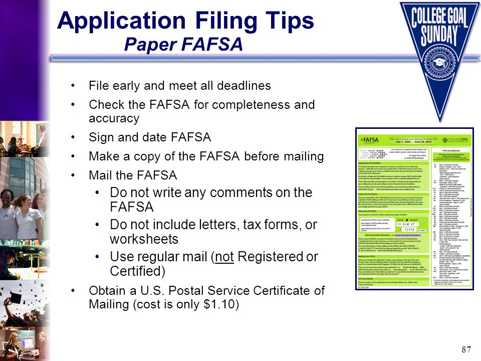 87 File early and meet all deadlines Check the FAFSA for completeness and accuracy Sign and date FAFSA Make a copy of the FAFSA before mailing Mail th