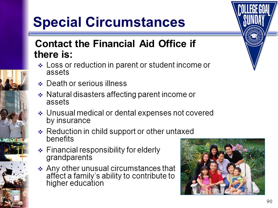 90 Special Circumstances Contact the Financial Aid Office if there is: Loss or reduction in parent or student income or assets Death or serious illnes