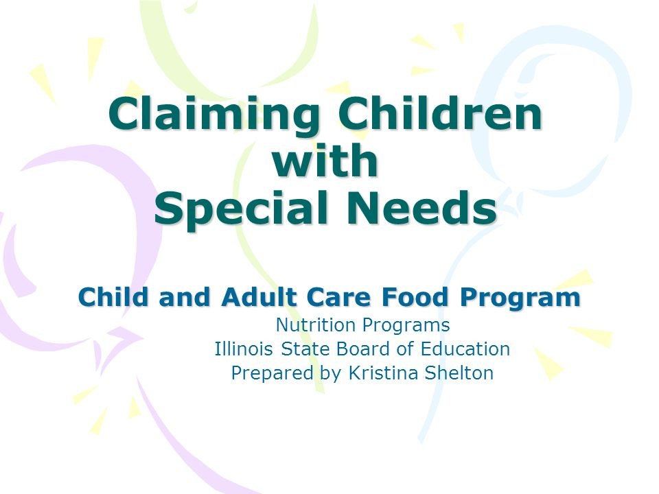 Claiming Children with Special Needs Child and Adult Care Food Program Nutrition Programs Illinois State Board of Education Prepared by Kristina Shelton