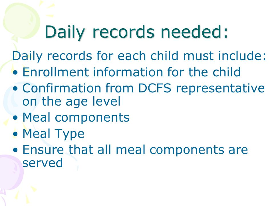 Daily records needed: Daily records for each child must include: Enrollment information for the child Confirmation from DCFS representative on the age level Meal components Meal Type Ensure that all meal components are served