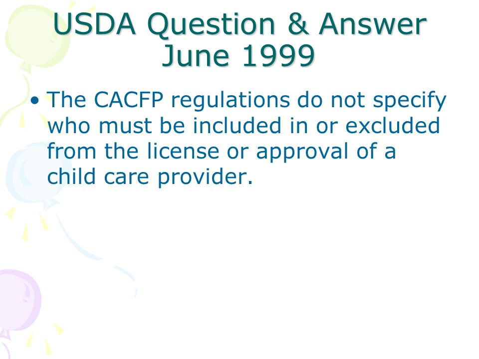 USDA Question & Answer June 1999 The CACFP regulations do not specify who must be included in or excluded from the license or approval of a child care provider.