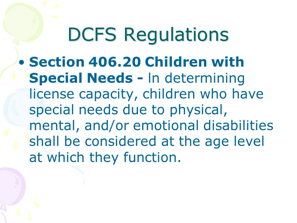 DCFS Regulations Section 406.20 Children with Special Needs - ln determining license capacity, children who have special needs due to physical, mental, and/or emotional disabilities shall be considered at the age level at which they function.