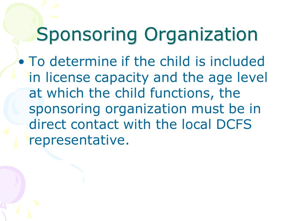 Sponsoring Organization To determine if the child is included in license capacity and the age level at which the child functions, the sponsoring organization must be in direct contact with the local DCFS representative.
