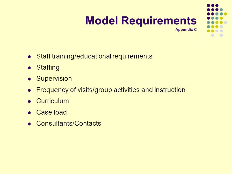 Model Requirements Appendix C Staff training/educational requirements Staffing Supervision Frequency of visits/group activities and instruction Curriculum Case load Consultants/Contacts
