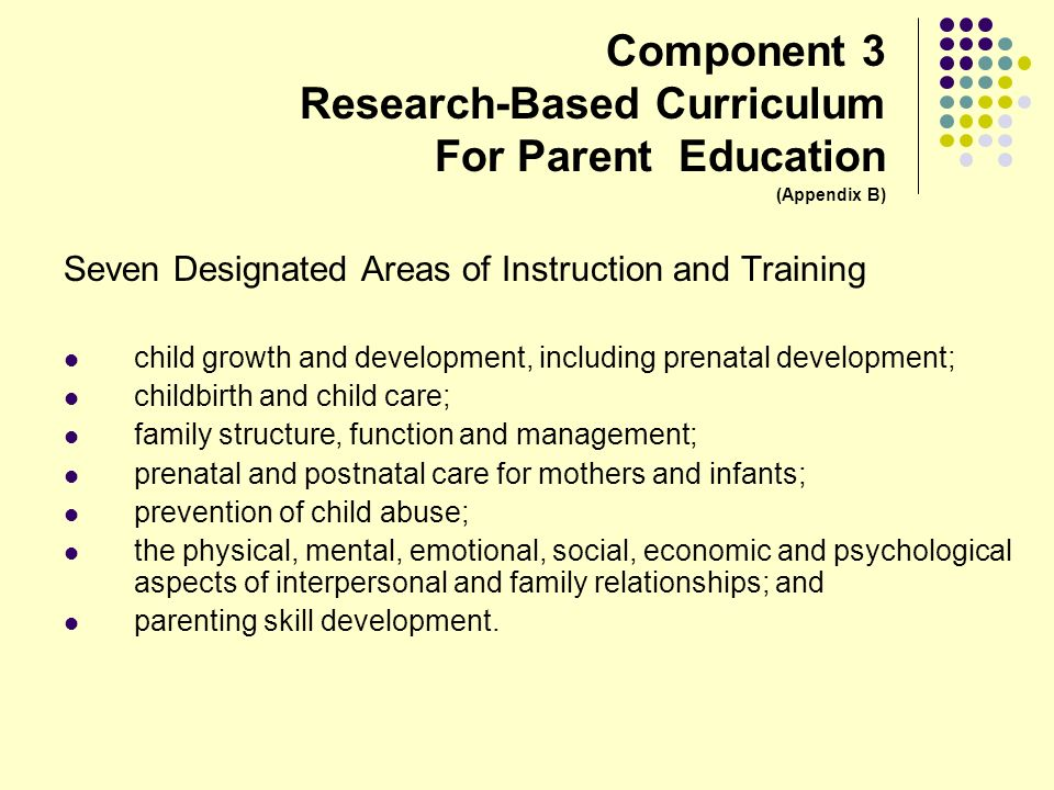 Component 3 Research-Based Curriculum For Parent Education (Appendix B) Seven Designated Areas of Instruction and Training child growth and developmen