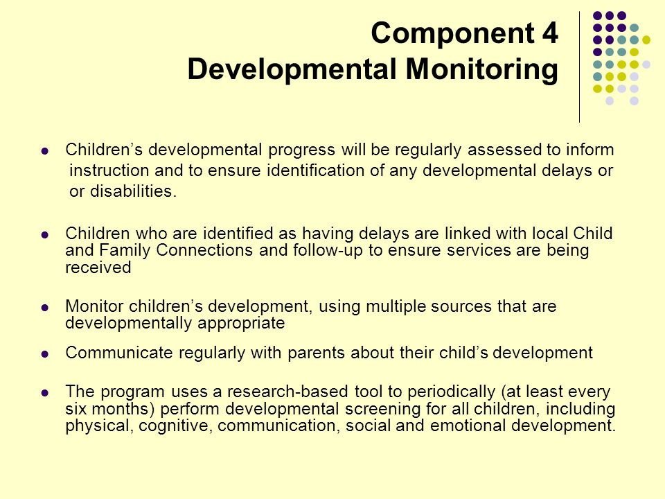 Component 4 Developmental Monitoring Childrens developmental progress will be regularly assessed to inform instruction and to ensure identification of any developmental delays or or disabilities.