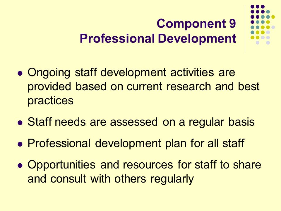 Component 9 Professional Development Ongoing staff development activities are provided based on current research and best practices Staff needs are as