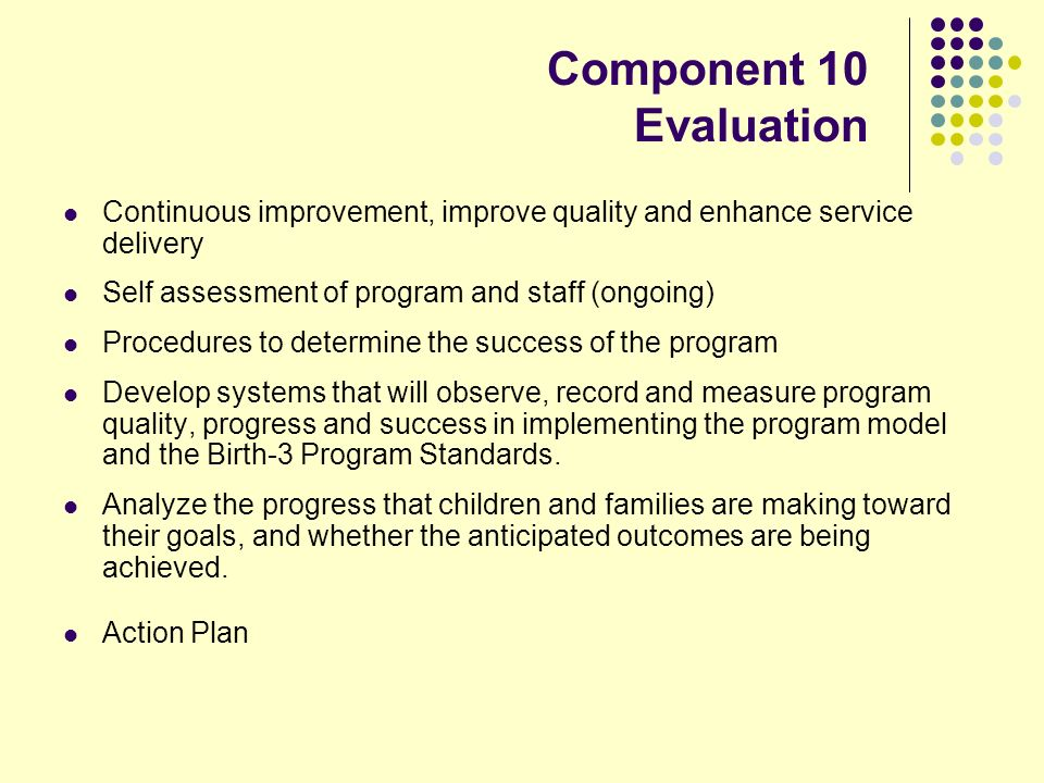 Component 10 Evaluation Continuous improvement, improve quality and enhance service delivery Self assessment of program and staff (ongoing) Procedures to determine the success of the program Develop systems that will observe, record and measure program quality, progress and success in implementing the program model and the Birth-3 Program Standards.