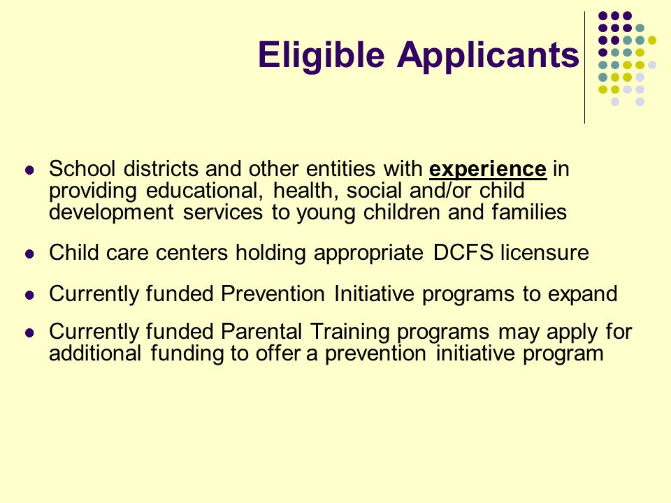 Eligible Applicants School districts and other entities with experience in providing educational, health, social and/or child development services to young children and families Child care centers holding appropriate DCFS licensure Currently funded Prevention Initiative programs to expand Currently funded Parental Training programs may apply for additional funding to offer a prevention initiative program