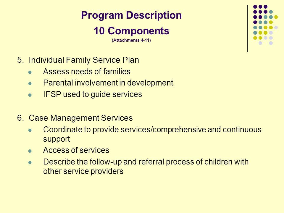 Program Description 10 Components (Attachments 4-11) 5. Individual Family Service Plan Assess needs of families Parental involvement in development IF