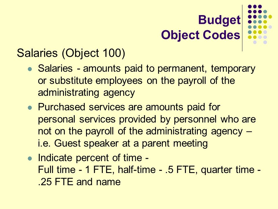 Budget Object Codes Salaries (Object 100) Salaries - amounts paid to permanent, temporary or substitute employees on the payroll of the administrating agency Purchased services are amounts paid for personal services provided by personnel who are not on the payroll of the administrating agency – i.e.