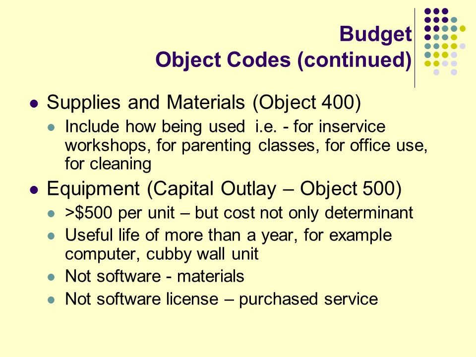 Budget Object Codes (continued) Supplies and Materials (Object 400) Include how being used i.e. - for inservice workshops, for parenting classes, for