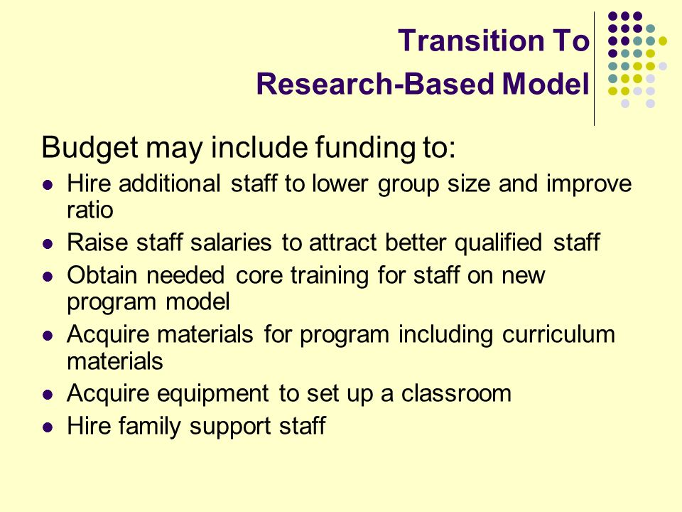 Transition To Research-Based Model Budget may include funding to: Hire additional staff to lower group size and improve ratio Raise staff salaries to attract better qualified staff Obtain needed core training for staff on new program model Acquire materials for program including curriculum materials Acquire equipment to set up a classroom Hire family support staff