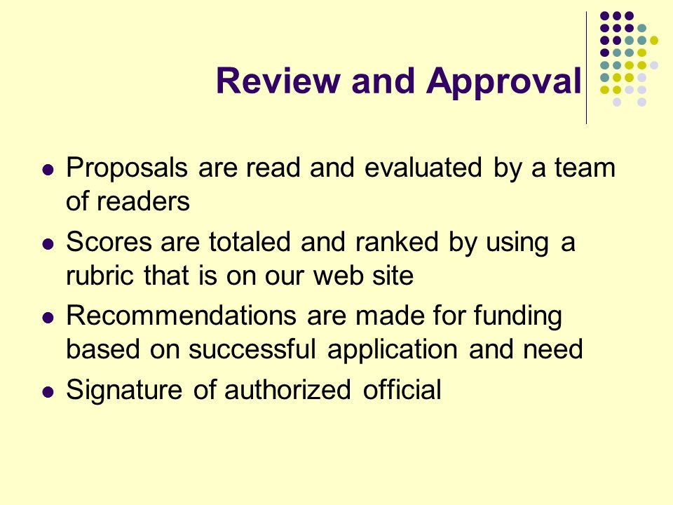 Review and Approval Proposals are read and evaluated by a team of readers Scores are totaled and ranked by using a rubric that is on our web site Recommendations are made for funding based on successful application and need Signature of authorized official