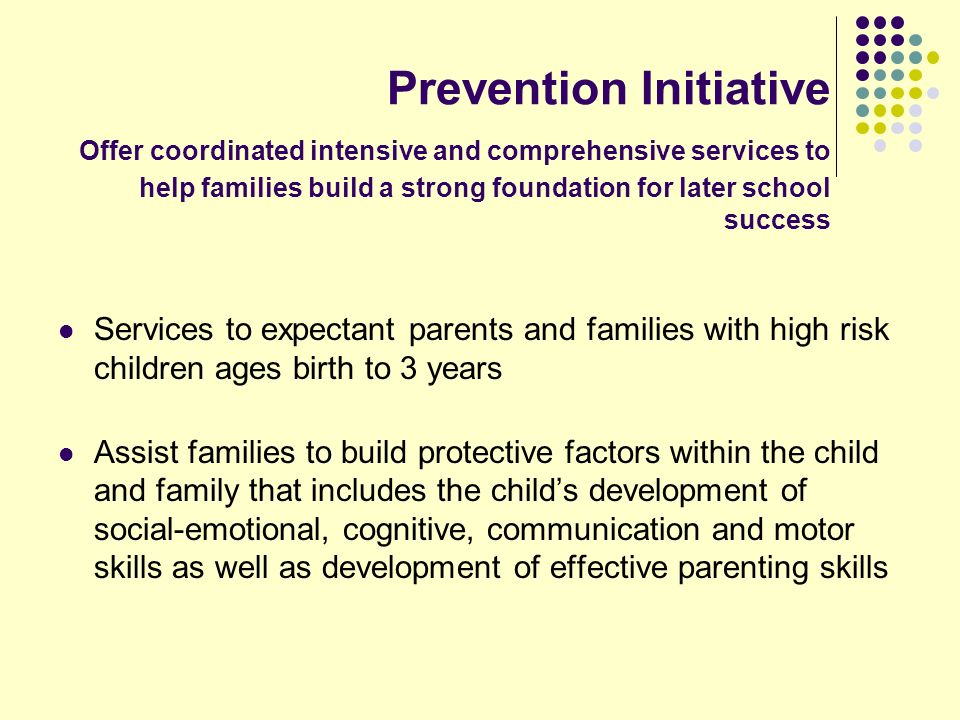 Prevention Initiative Offer coordinated intensive and comprehensive services to help families build a strong foundation for later school success Services to expectant parents and families with high risk children ages birth to 3 years Assist families to build protective factors within the child and family that includes the childs development of social-emotional, cognitive, communication and motor skills as well as development of effective parenting skills