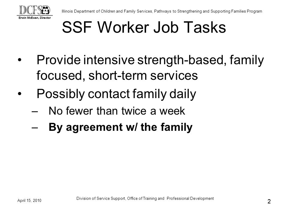 Illinois Department of Children and Family Services, Pathways to Strengthening and Supporting Families Program April 15, 2010 Division of Service Support, Office of Training and Professional Development 13 Engaging Families in the Service Planning Process (Contd) Respect for parents, caregivers, other relatives and children Collaboration Honesty and clarity regarding choices and consequences Contracting and negotiating Maintaining focus on risk of harm to the child and a sense of permanence Sense of Urgency