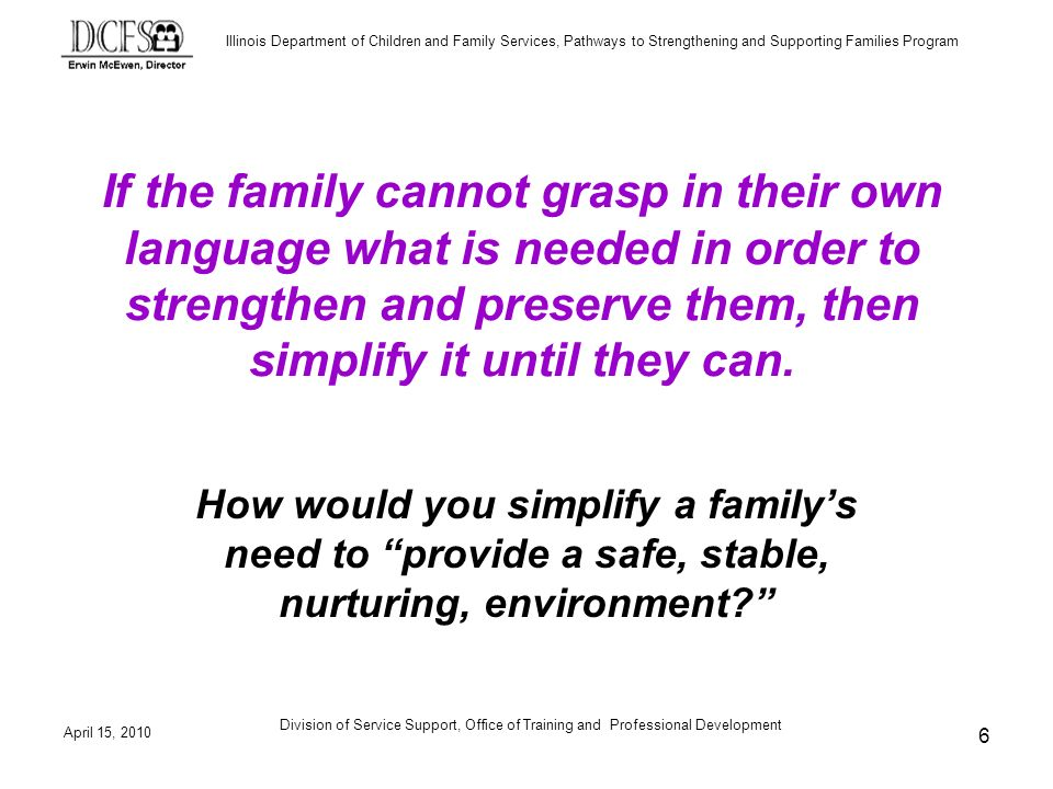 Illinois Department of Children and Family Services, Pathways to Strengthening and Supporting Families Program April 15, 2010 Division of Service Support, Office of Training and Professional Development 17 Strengths Inventory Activity Part II Select one strength-based description of your partner and work with her/him to break it down into functional components (10 minutes each)