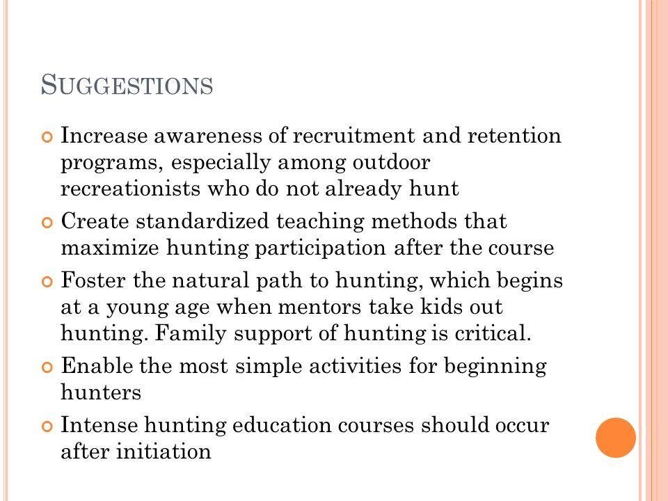 S UGGESTIONS Increase awareness of recruitment and retention programs, especially among outdoor recreationists who do not already hunt Create standard