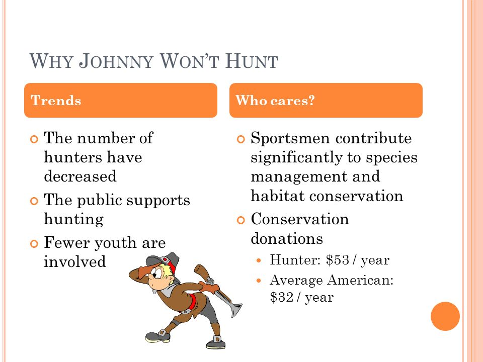 W HY J OHNNY W ON T H UNT The number of hunters have decreased The public supports hunting Fewer youth are involved Sportsmen contribute significantly