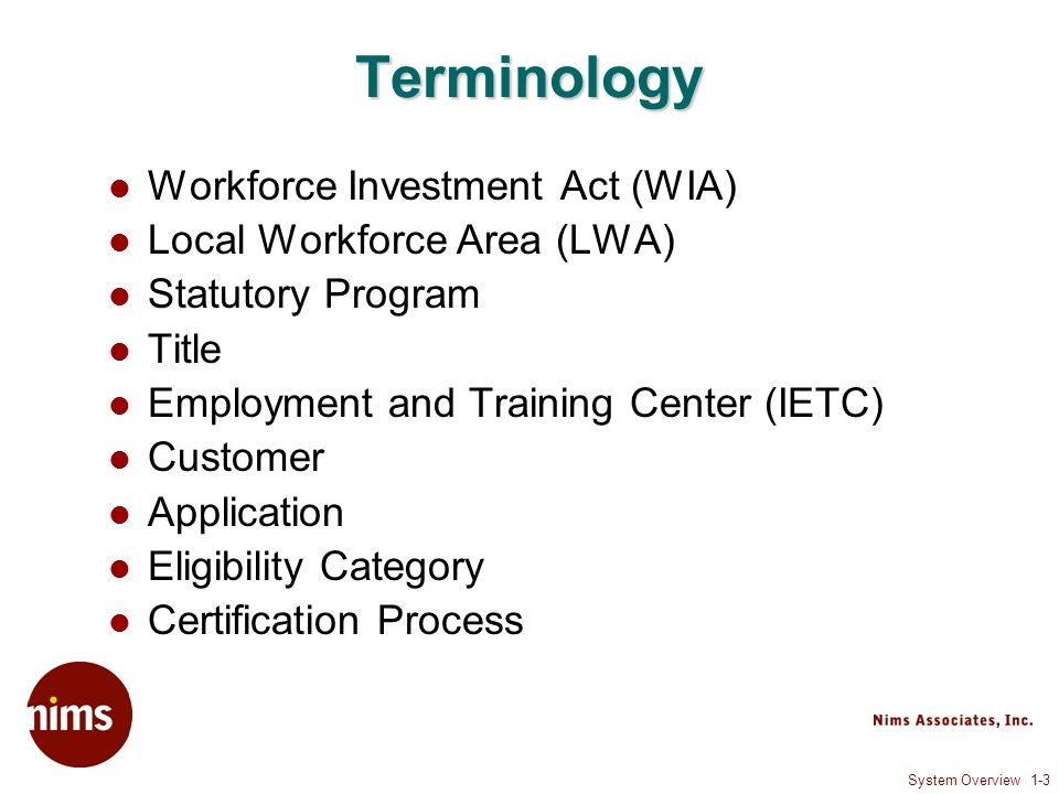 System Overview 1-4 Statutory Programs WIA 1A – Adult 1D – Dislocated Worker 1S – State Reserve – Dislocated Worker 1N – National Reserve – Dislocated Worker 1Y – Youth Welfare to Work TAA Other
