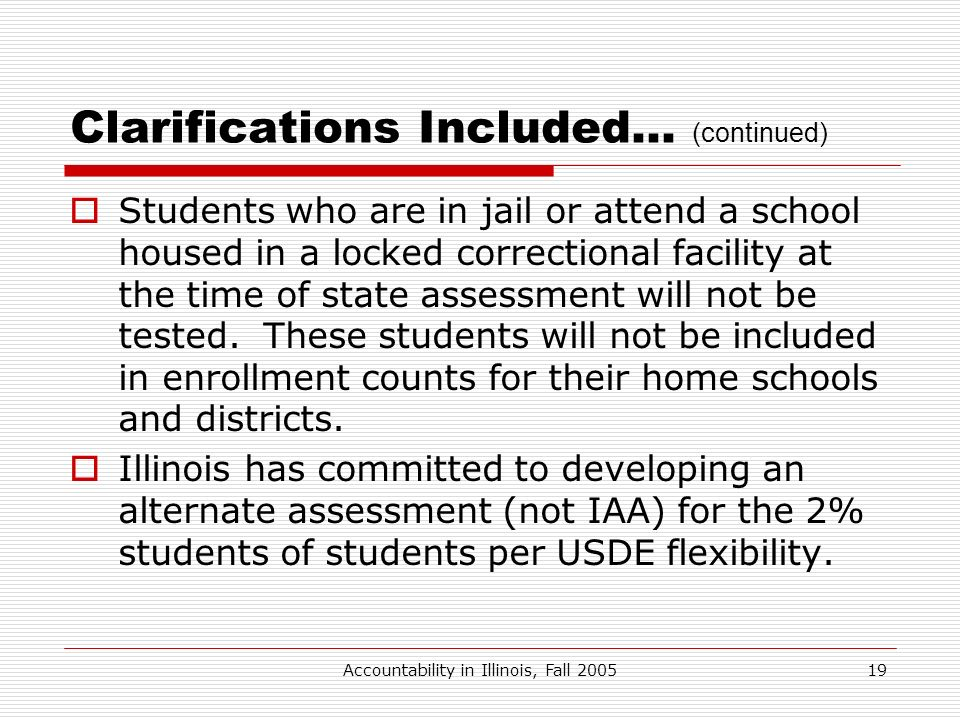Accountability in Illinois, Fall 200519 Clarifications Included… (continued) Students who are in jail or attend a school housed in a locked correction