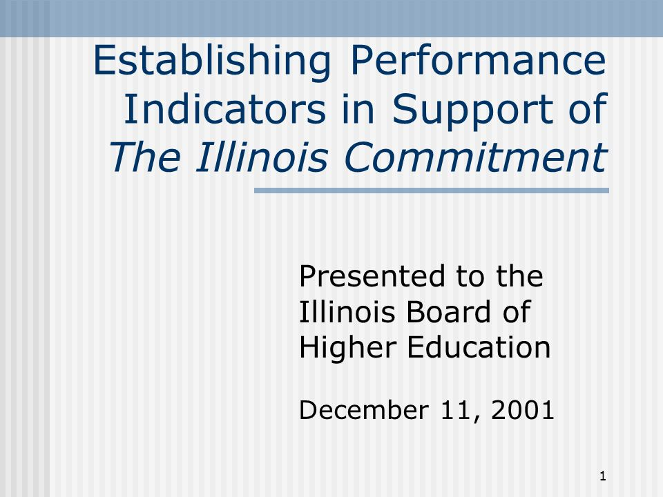 1 Establishing Performance Indicators in Support of The Illinois Commitment Presented to the Illinois Board of Higher Education December 11, 2001
