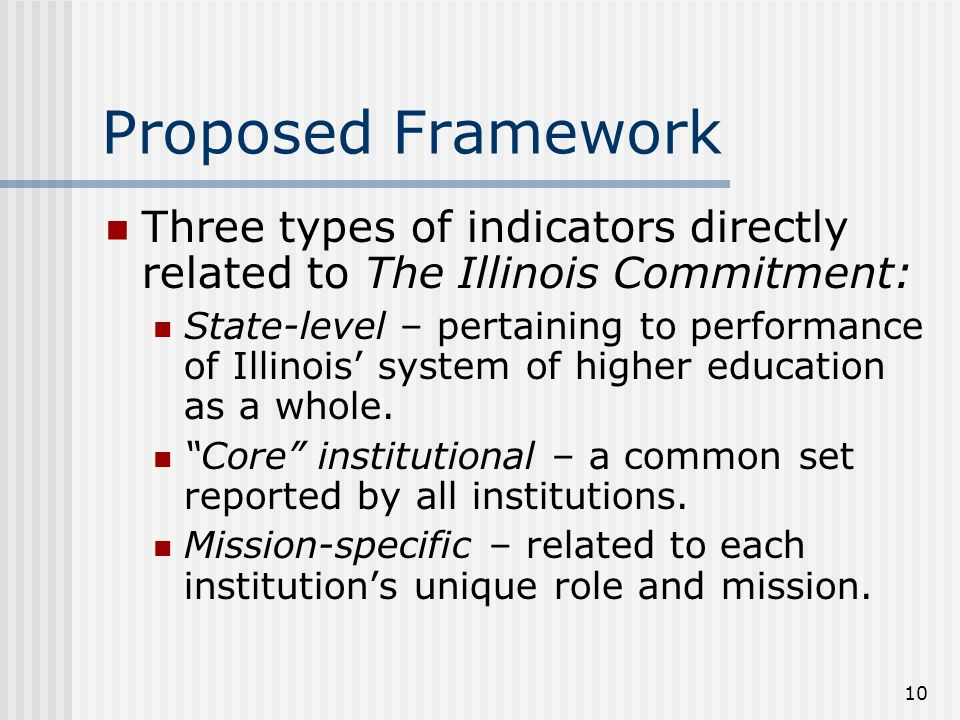 10 Proposed Framework Three types of indicators directly related to The Illinois Commitment: State-level – pertaining to performance of Illinois system of higher education as a whole.