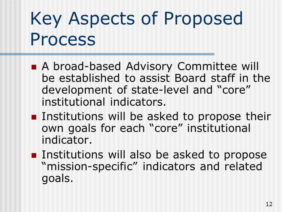 12 Key Aspects of Proposed Process A broad-based Advisory Committee will be established to assist Board staff in the development of state-level and core institutional indicators.