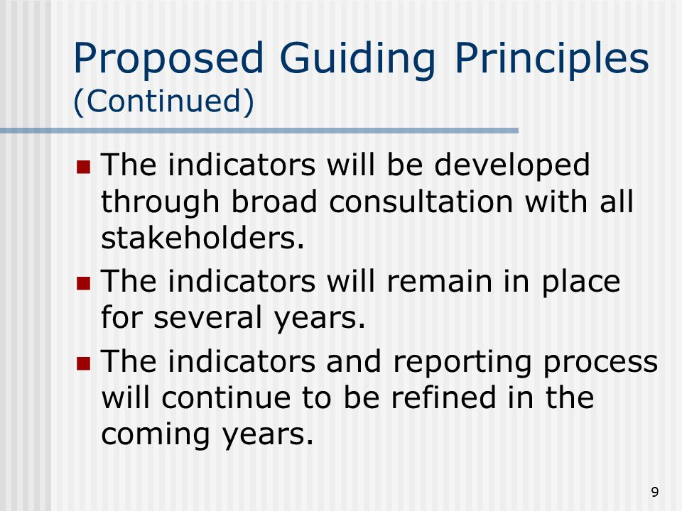 9 Proposed Guiding Principles (Continued) The indicators will be developed through broad consultation with all stakeholders.
