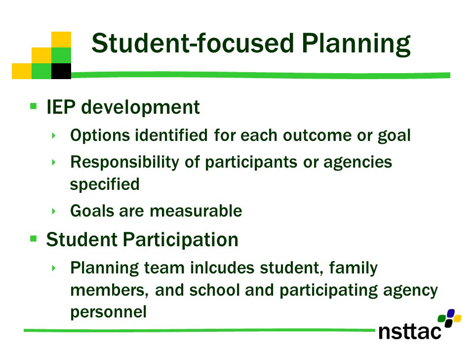 Student-focused Planning IEP development Options identified for each outcome or goal Responsibility of participants or agencies specified Goals are measurable Student Participation Planning team inlcudes student, family members, and school and participating agency personnel