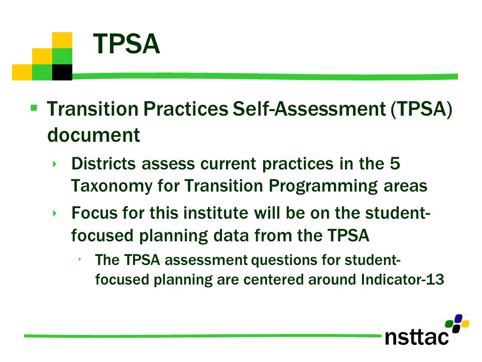 TPSA Transition Practices Self-Assessment (TPSA) document Districts assess current practices in the 5 Taxonomy for Transition Programming areas Focus for this institute will be on the student- focused planning data from the TPSA The TPSA assessment questions for student- focused planning are centered around Indicator-13