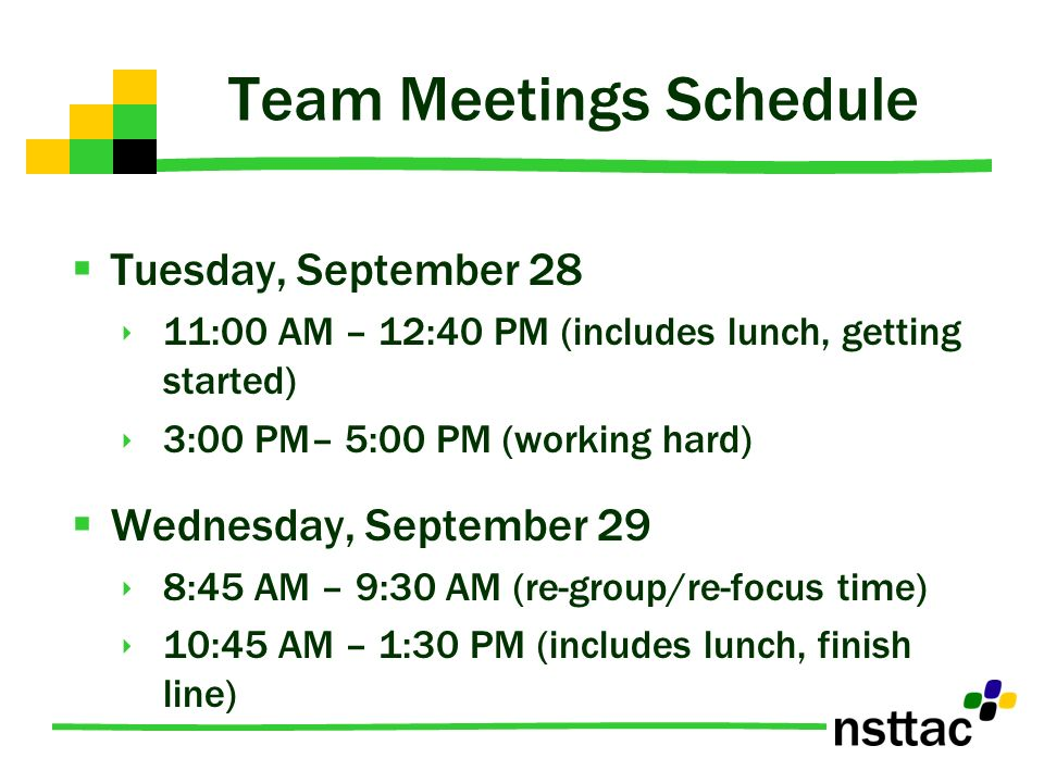Team Meetings Schedule Tuesday, September 28 11:00 AM – 12:40 PM (includes lunch, getting started) 3:00 PM– 5:00 PM (working hard) Wednesday, September 29 8:45 AM – 9:30 AM (re-group/re-focus time) 10:45 AM – 1:30 PM (includes lunch, finish line)