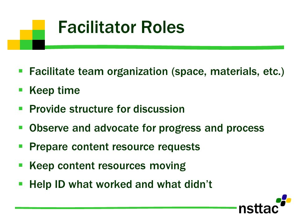 Facilitator Roles Facilitate team organization (space, materials, etc.) Keep time Provide structure for discussion Observe and advocate for progress and process Prepare content resource requests Keep content resources moving Help ID what worked and what didnt