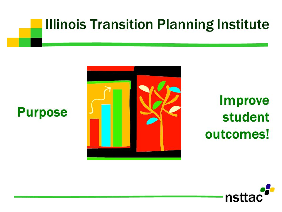Illinois Transition Planning Institute Purpose Improve student outcomes!