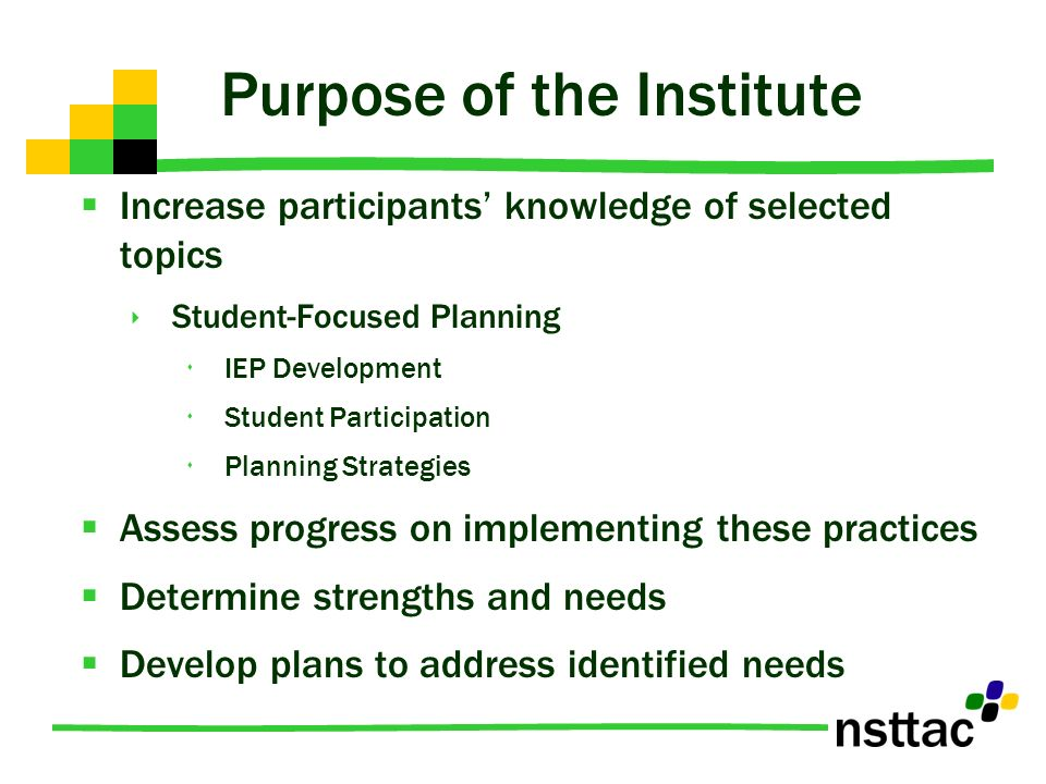 Purpose of the Institute Increase participants knowledge of selected topics Student-Focused Planning IEP Development Student Participation Planning Strategies Assess progress on implementing these practices Determine strengths and needs Develop plans to address identified needs