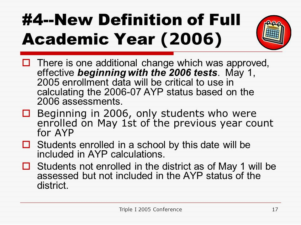Triple I 2005 Conference17 #4--New Definition of Full Academic Year (2006) There is one additional change which was approved, effective beginning with the 2006 tests.