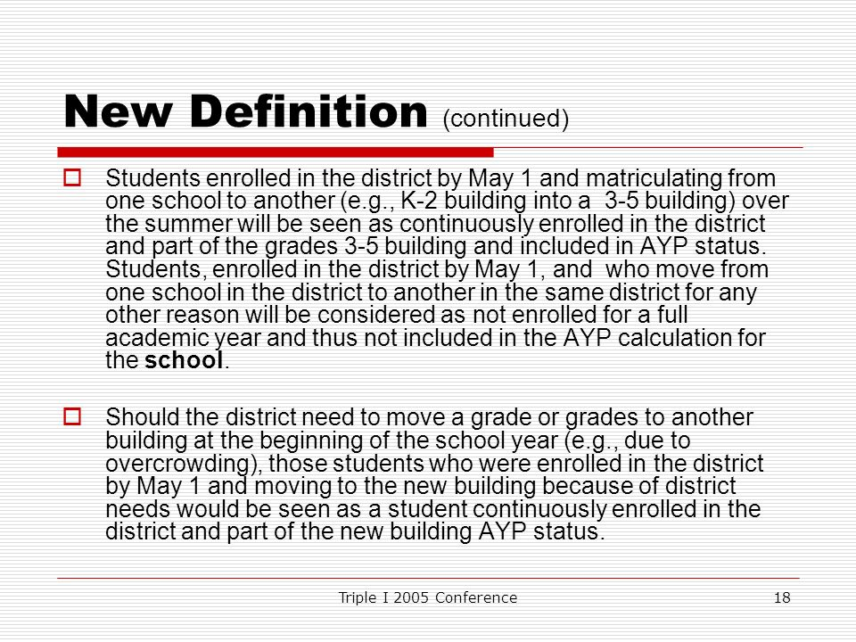 Triple I 2005 Conference18 New Definition (continued) Students enrolled in the district by May 1 and matriculating from one school to another (e.g., K-2 building into a 3-5 building) over the summer will be seen as continuously enrolled in the district and part of the grades 3-5 building and included in AYP status.