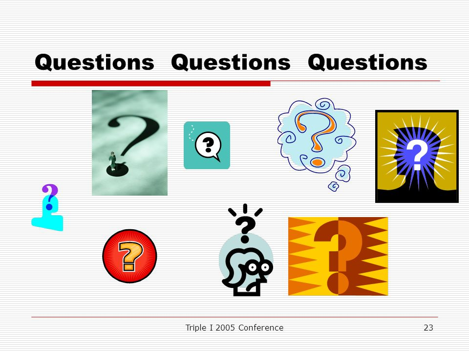 Triple I 2005 Conference23 Questions Questions Questions