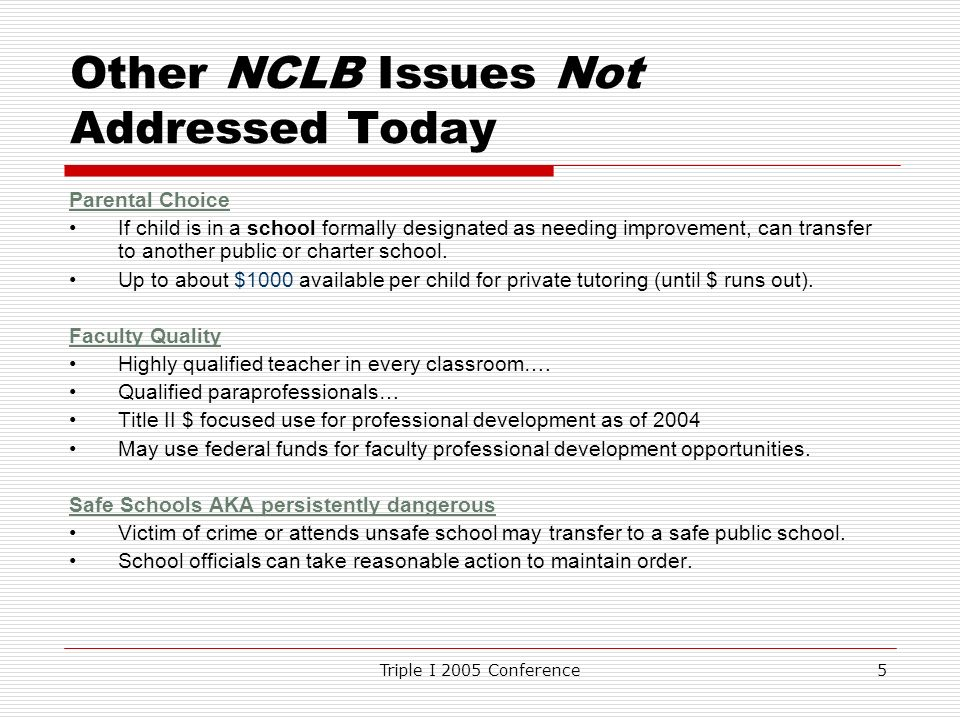 Triple I 2005 Conference5 Other NCLB Issues Not Addressed Today Parental Choice If child is in a school formally designated as needing improvement, can transfer to another public or charter school.