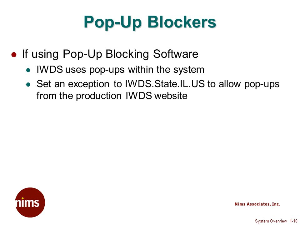 System Overview 1-10 Pop-Up Blockers If using Pop-Up Blocking Software IWDS uses pop-ups within the system Set an exception to IWDS.State.IL.US to allow pop-ups from the production IWDS website