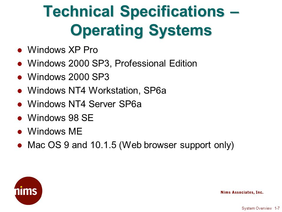 System Overview 1-7 Technical Specifications – Operating Systems Windows XP Pro Windows 2000 SP3, Professional Edition Windows 2000 SP3 Windows NT4 Workstation, SP6a Windows NT4 Server SP6a Windows 98 SE Windows ME Mac OS 9 and (Web browser support only)