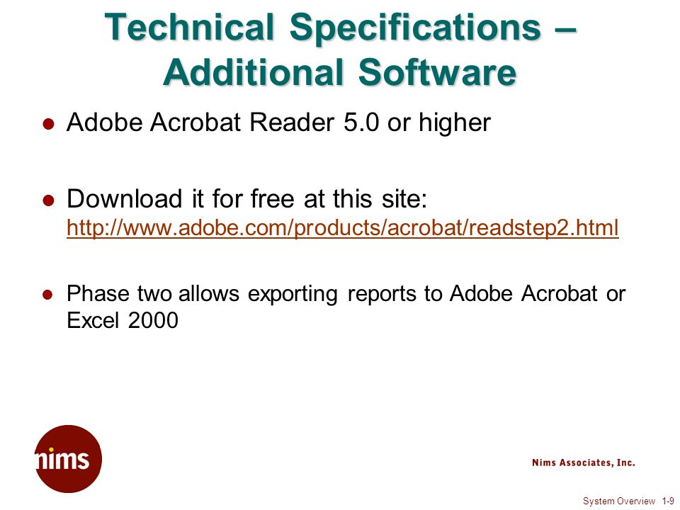 System Overview 1-9 Technical Specifications – Additional Software Adobe Acrobat Reader 5.0 or higher Download it for free at this site: http://www.adobe.com/products/acrobat/readstep2.html http://www.adobe.com/products/acrobat/readstep2.html Phase two allows exporting reports to Adobe Acrobat or Excel 2000