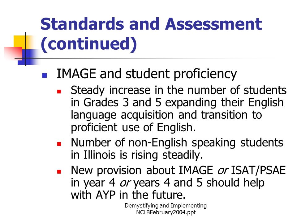 Demystifying and Implementing NCLBFebruary2004.ppt Standards and Assessment (continued) IMAGE and student proficiency Steady increase in the number of students in Grades 3 and 5 expanding their English language acquisition and transition to proficient use of English.