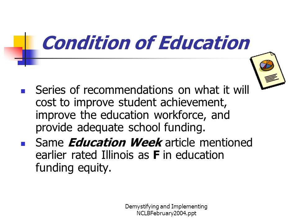 Demystifying and Implementing NCLBFebruary2004.ppt Condition of Education Series of recommendations on what it will cost to improve student achievement, improve the education workforce, and provide adequate school funding.